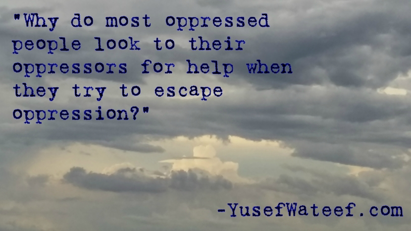 """Why do most oppressed people look to their oppressors for help when they try to escape oppression?"""